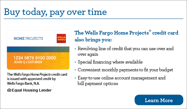 Buy today, pay over time. Your Wells Fargo Home Projects credit card also brings you revolving line of credit that you can use over and over again, special financing where available, convenient monthly payments to fit your budget, easy-to-use online account management and bill payment options. The Wells Fargo Home Projects credit card is issued with approved credit by Wells Fargo Bank, N.A. Ask for details. Equal Housing Lender.